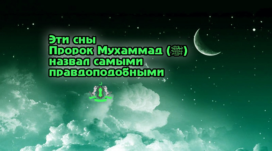 Эти сны Пророк Мухаммад (ﷺ) назвал самыми правдоподобными