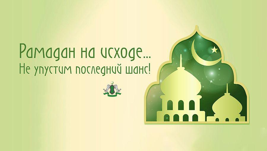 Рамадан на исходе… Не упустим последний шанс!